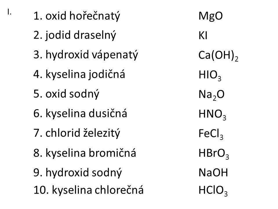 1. oxid hořečnatý MgO 2. jodid draselný KI 3. hydroxid vápenatý
