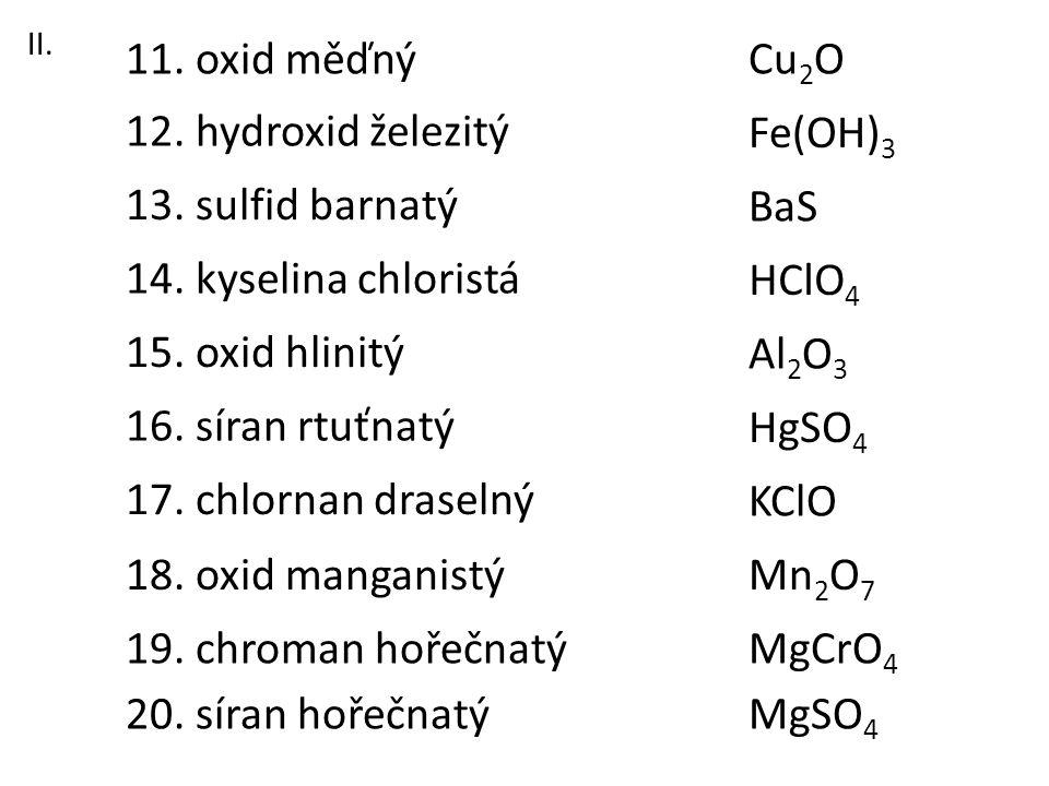 11. oxid měďný Cu2O 12. hydroxid železitý Fe(OH)3 13. sulfid barnatý