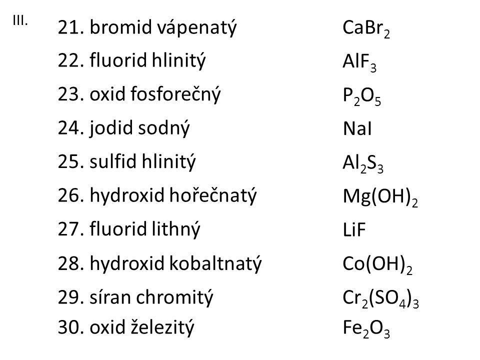 21. bromid vápenatý CaBr2 22. fluorid hlinitý AlF3 23. oxid fosforečný