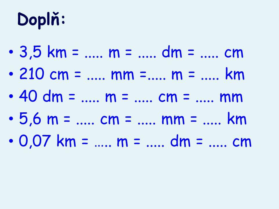 Doplň: 3,5 km = ..... m = ..... dm = ..... cm. 210 cm = ..... mm =..... m = ..... km. 40 dm = ..... m = ..... cm = ..... mm.