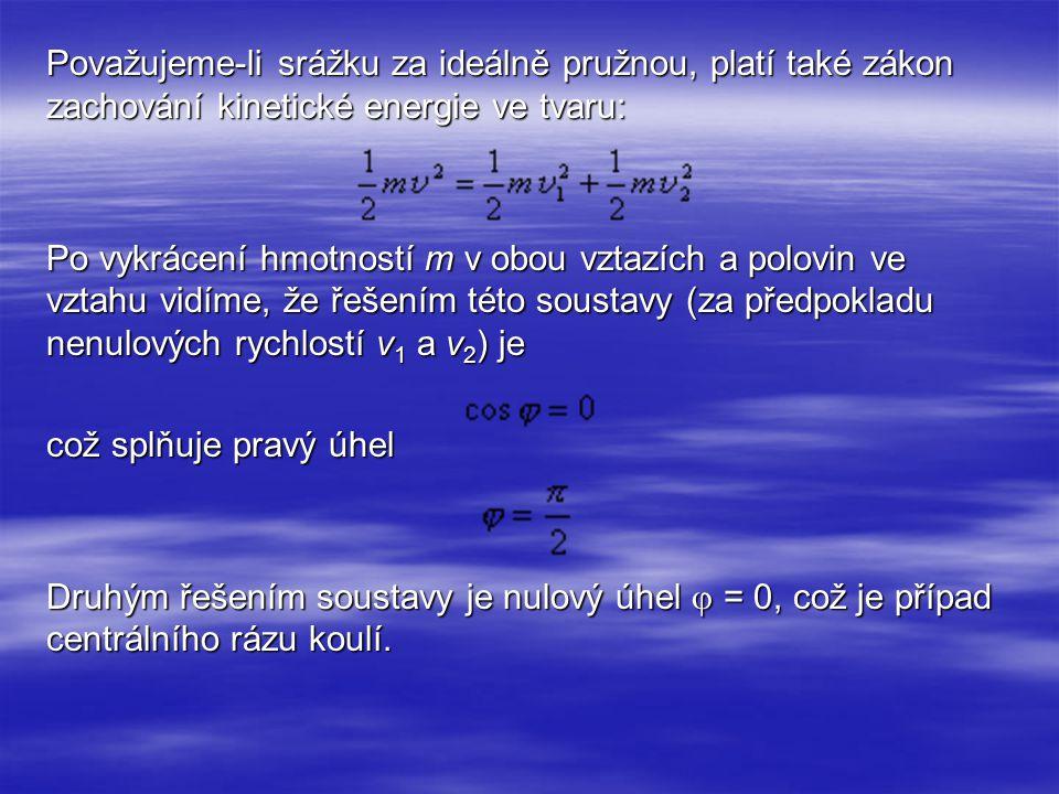 Považujeme-li srážku za ideálně pružnou, platí také zákon zachování kinetické energie ve tvaru: Po vykrácení hmotností m v obou vztazích a polovin ve vztahu vidíme, že řešením této soustavy (za předpokladu nenulových rychlostí v1 a v2) je což splňuje pravý úhel Druhým řešením soustavy je nulový úhel  = 0, což je případ centrálního rázu koulí.