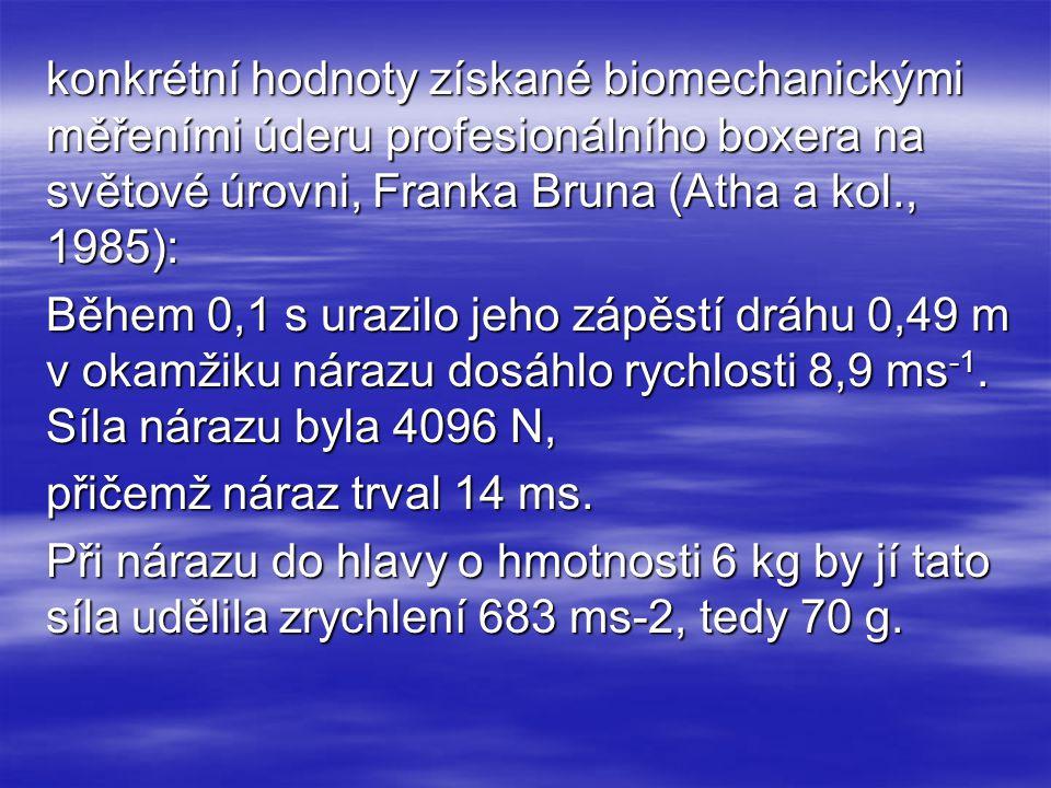 konkrétní hodnoty získané biomechanickými měřeními úderu profesionálního boxera na světové úrovni, Franka Bruna (Atha a kol., 1985): Během 0,1 s urazilo jeho zápěstí dráhu 0,49 m v okamžiku nárazu dosáhlo rychlosti 8,9 ms-1.