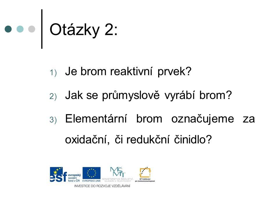 Otázky 2: Je brom reaktivní prvek Jak se průmyslově vyrábí brom