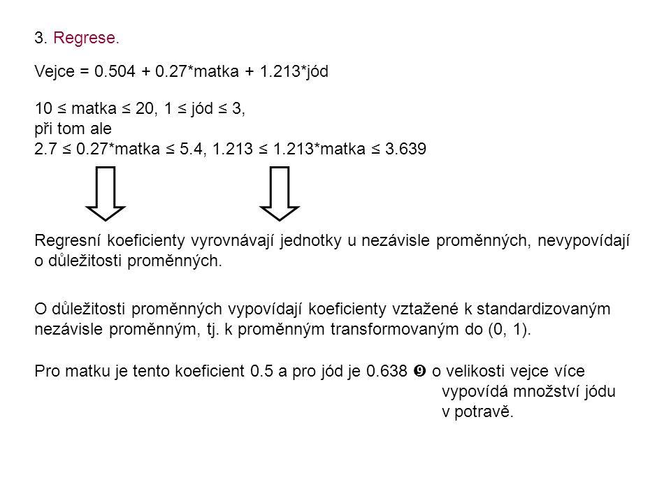 3. Regrese. Vejce = 0.504 + 0.27*matka + 1.213*jód. 10 ≤ matka ≤ 20, 1 ≤ jód ≤ 3, při tom ale. 2.7 ≤ 0.27*matka ≤ 5.4, 1.213 ≤ 1.213*matka ≤ 3.639.