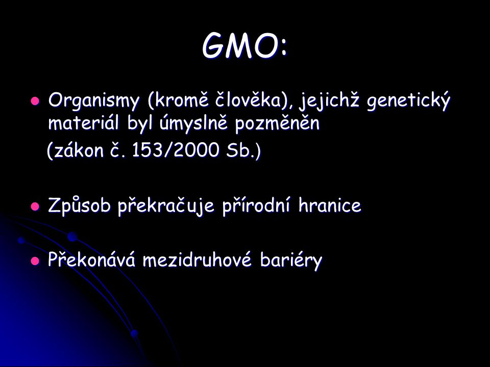 GMO: Organismy (kromě člověka), jejichž genetický materiál byl úmyslně pozměněn. (zákon č. 153/2000 Sb.)