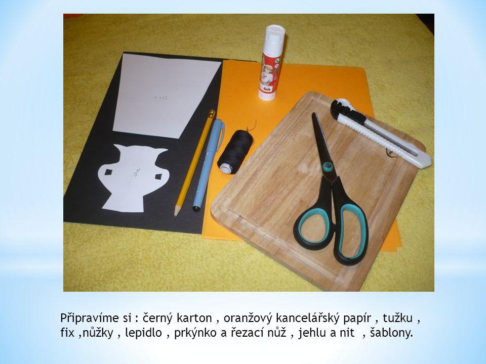Připravíme si : černý karton , oranžový kancelářský papír , tužku , fix ,nůžky , lepidlo , prkýnko a řezací nůž , jehlu a nit , šablony.