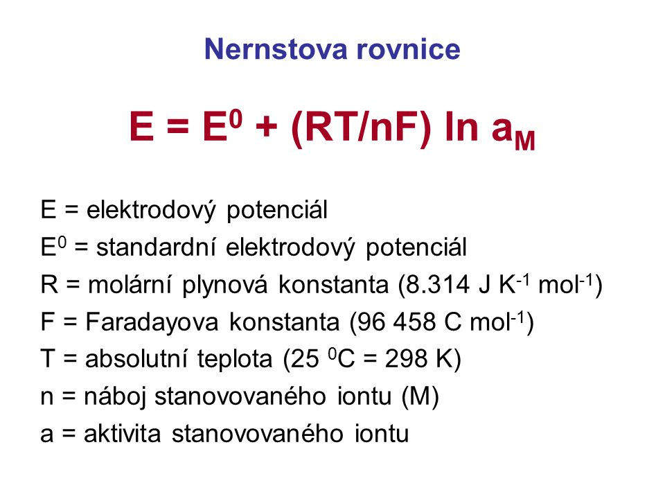 E = E0 + (RT/nF) ln aM Nernstova rovnice E = elektrodový potenciál