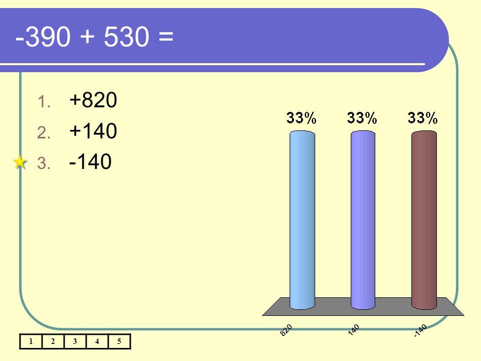 -390 + 530 = +820 +140 -140 1 2 3 4 5