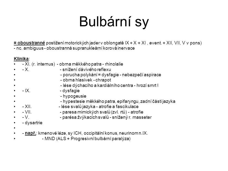 Bulbární sy = oboustranné postižení motorických jader v oblongatě IX + X + XI , event. + XII, VII, V v pons)