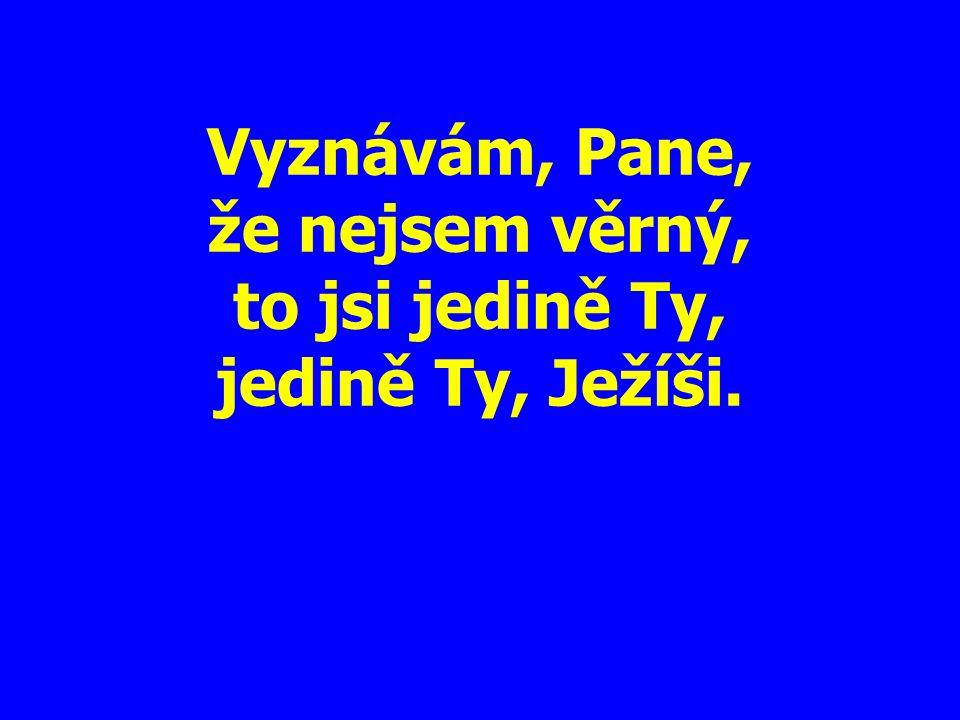 Vyznávám, Pane, že nejsem věrný, to jsi jedině Ty, jedině Ty, Ježíši.
