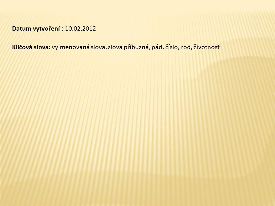 Datum vytvoření : 10.02.2012 Klíčová slova: vyjmenovaná slova, slova příbuzná, pád, číslo, rod, životnost.