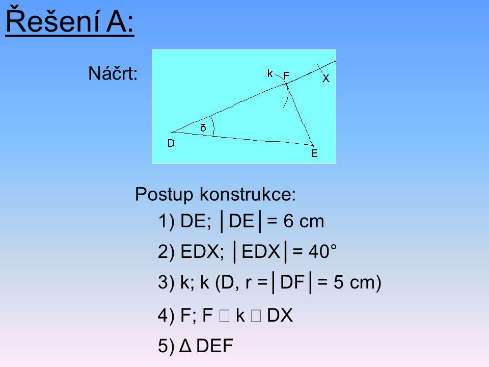 Řešení A: Náčrt: Postup konstrukce: 1) DE; │DE│= 6 cm
