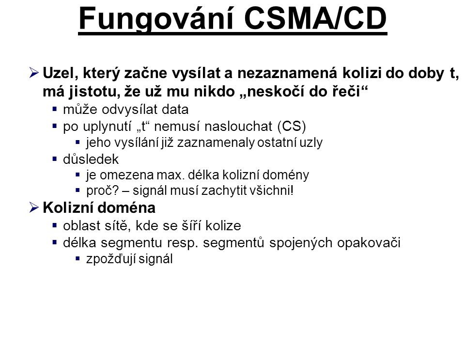 """Fungování CSMA/CD Uzel, který začne vysílat a nezaznamená kolizi do doby t, má jistotu, že už mu nikdo """"neskočí do řeči"""