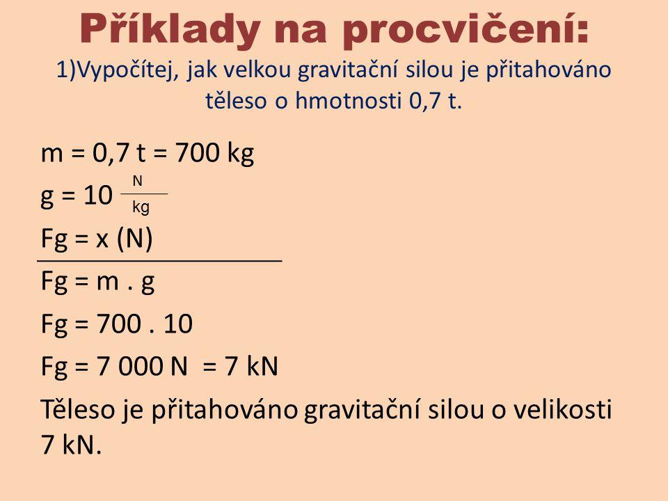 Příklady na procvičení: 1)Vypočítej, jak velkou gravitační silou je přitahováno těleso o hmotnosti 0,7 t.