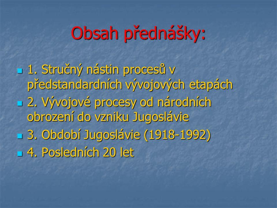 Obsah přednášky: 1. Stručný nástin procesů v předstandardních vývojových etapách. 2. Vývojové procesy od národních obrození do vzniku Jugoslávie.