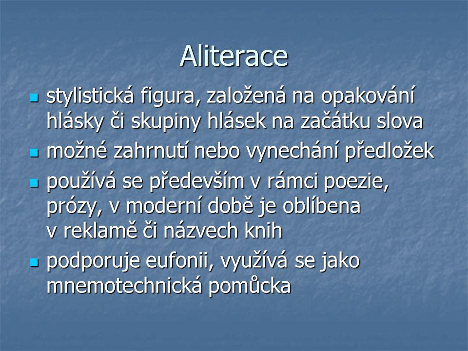 Aliterace stylistická figura, založená na opakování hlásky či skupiny hlásek na začátku slova. možné zahrnutí nebo vynechání předložek.