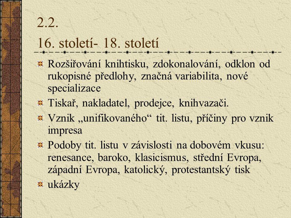 2.2. 16. století- 18. století Rozšiřování knihtisku, zdokonalování, odklon od rukopisné předlohy, značná variabilita, nové specializace.