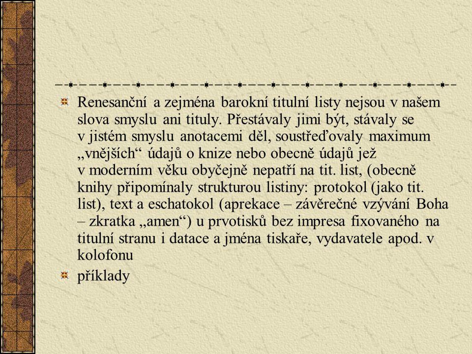 """Renesanční a zejména barokní titulní listy nejsou v našem slova smyslu ani tituly. Přestávaly jimi být, stávaly se v jistém smyslu anotacemi děl, soustřeďovaly maximum """"vnějších údajů o knize nebo obecně údajů jež v moderním věku obyčejně nepatří na tit. list, (obecně knihy připomínaly strukturou listiny: protokol (jako tit. list), text a eschatokol (aprekace – závěrečné vzývání Boha – zkratka """"amen ) u prvotisků bez impresa fixovaného na titulní stranu i datace a jména tiskaře, vydavatele apod. v kolofonu"""