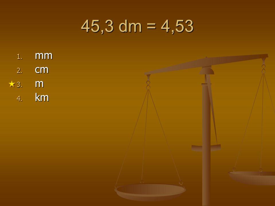45,3 dm = 4,53 mm cm m km 1 2 3 4 5