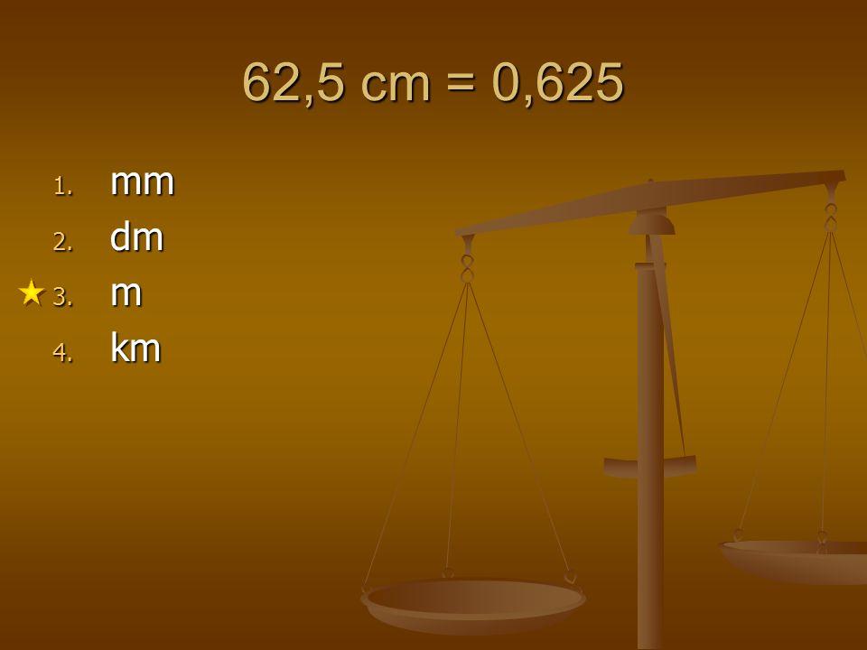 62,5 cm = 0,625 mm dm m km 1 2 3 4 5