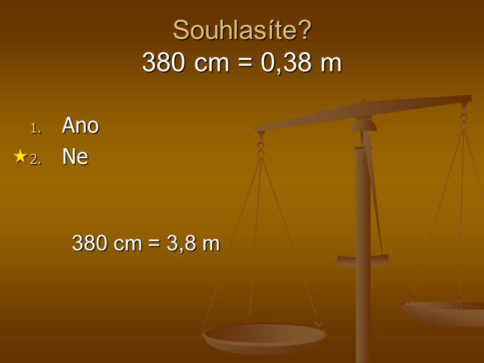 Souhlasíte 380 cm = 0,38 m Ano Ne 380 cm = 3,8 m 1 2 3 4 5