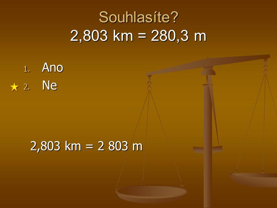 Souhlasíte 2,803 km = 280,3 m Ano Ne 2,803 km = 2 803 m 1 2 3 4 5