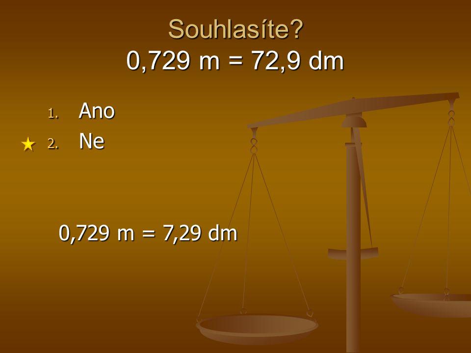 Souhlasíte 0,729 m = 72,9 dm Ano Ne 0,729 m = 7,29 dm 1 2 3 4 5