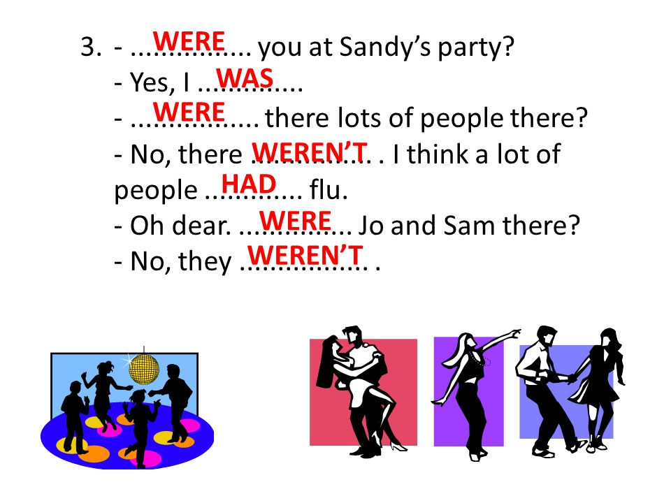WERE 3. - ................ you at Sandy's party - Yes, I .............. - ................. there lots of people there