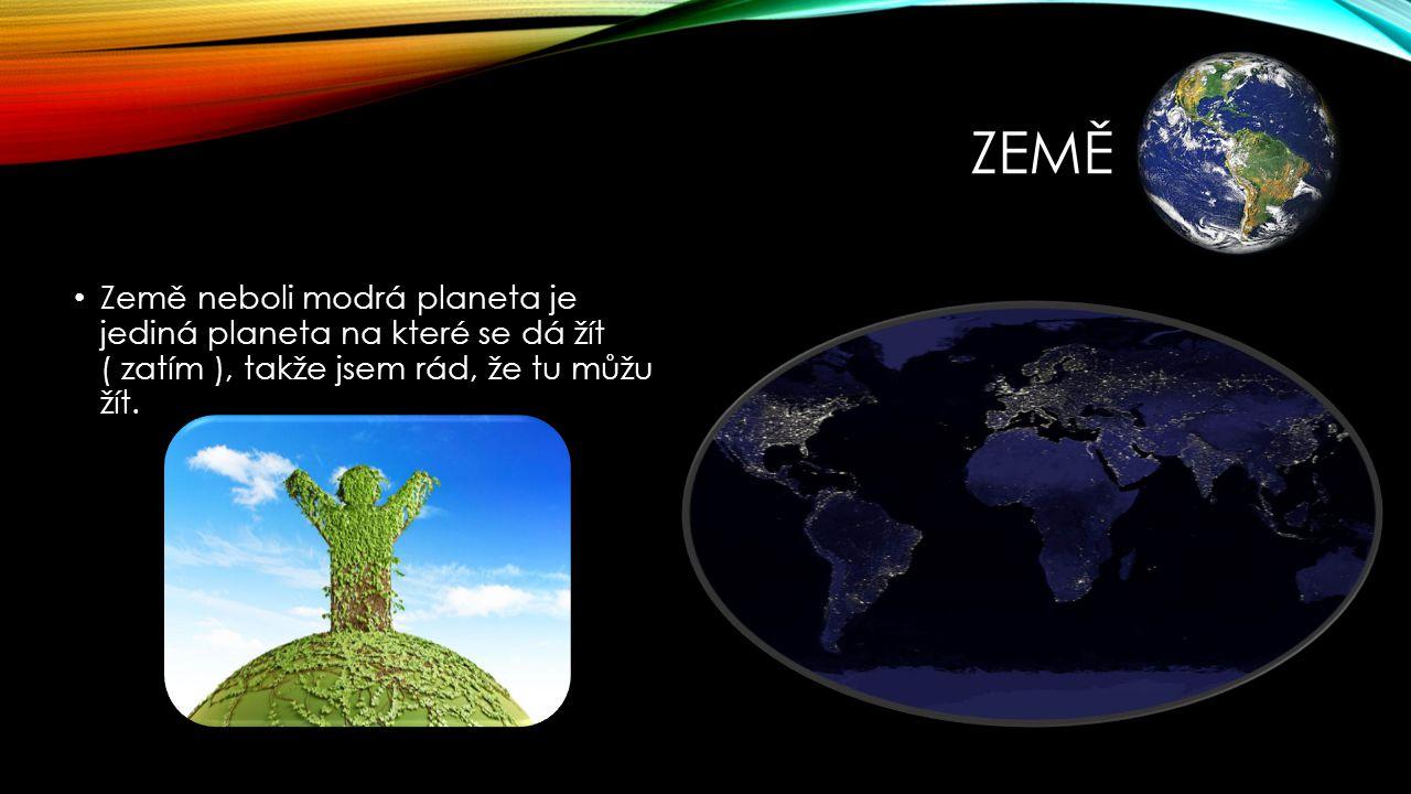 Země Země neboli modrá planeta je jediná planeta na které se dá žít ( zatím ), takže jsem rád, že tu můžu žít.