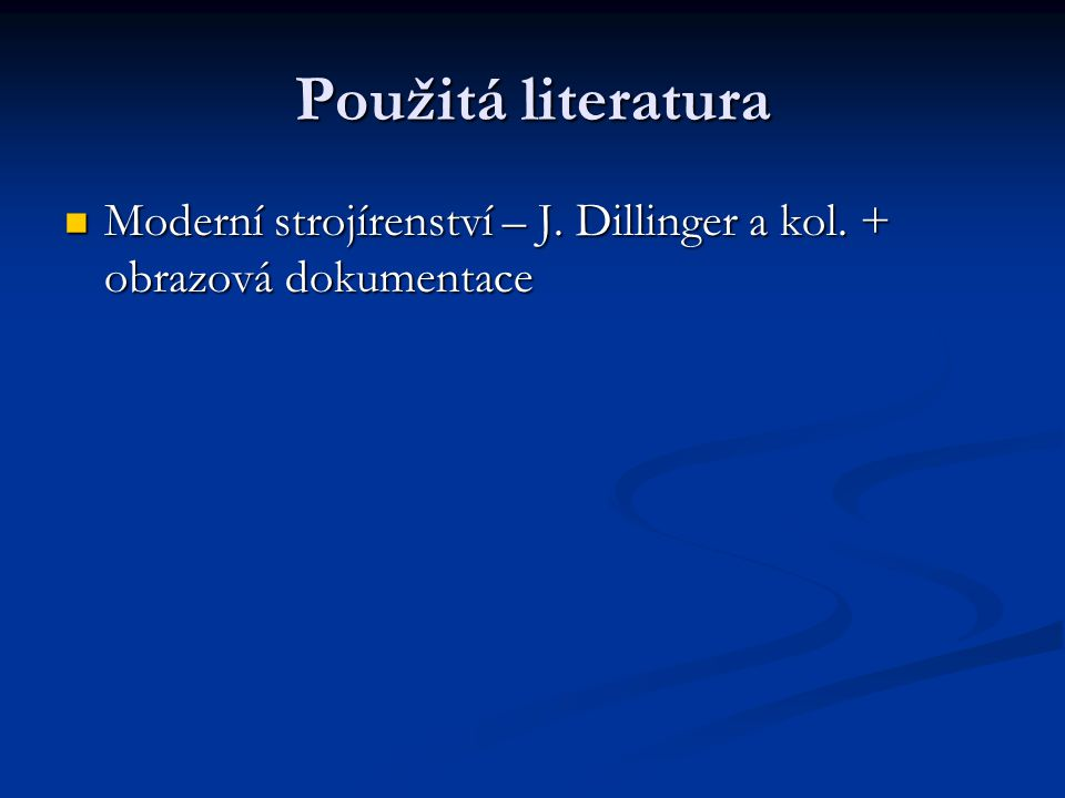 Použitá literatura Moderní strojírenství – J. Dillinger a kol. + obrazová dokumentace