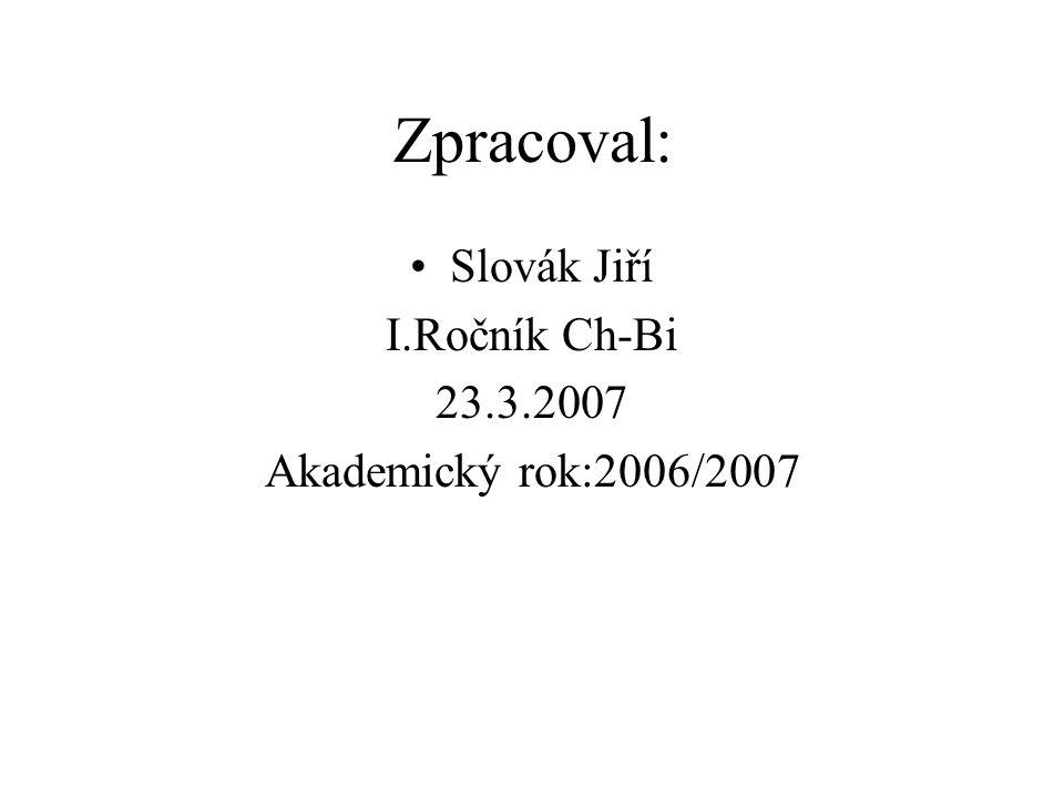 Zpracoval: Slovák Jiří I.Ročník Ch-Bi 23.3.2007