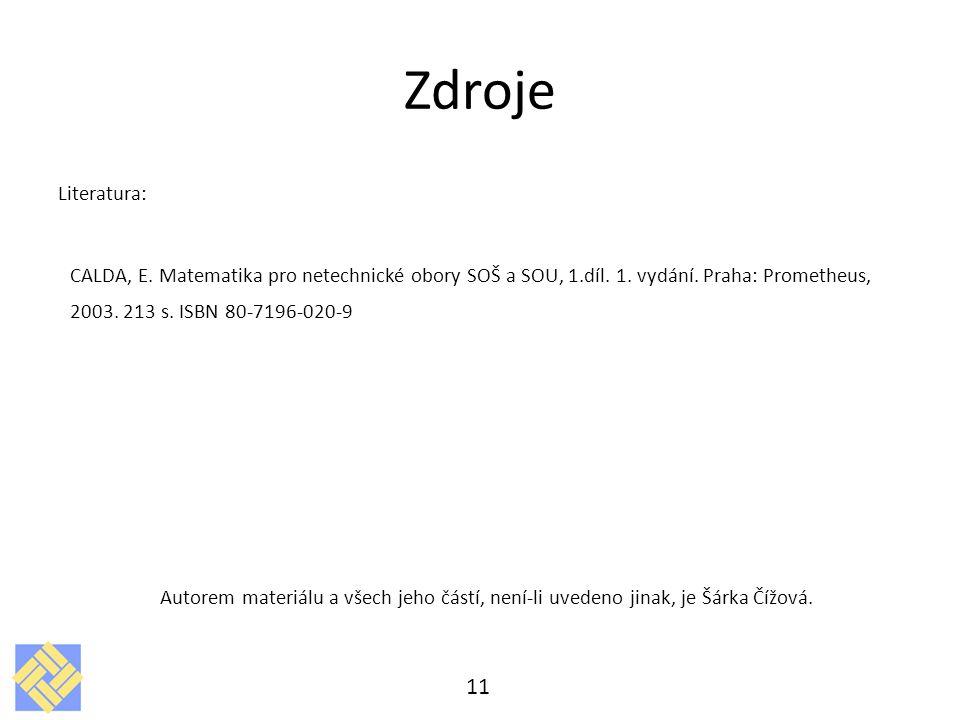 Zdroje Literatura: CALDA, E. Matematika pro netechnické obory SOŠ a SOU, 1.díl. 1. vydání. Praha: Prometheus, 2003. 213 s. ISBN 80-7196-020-9.