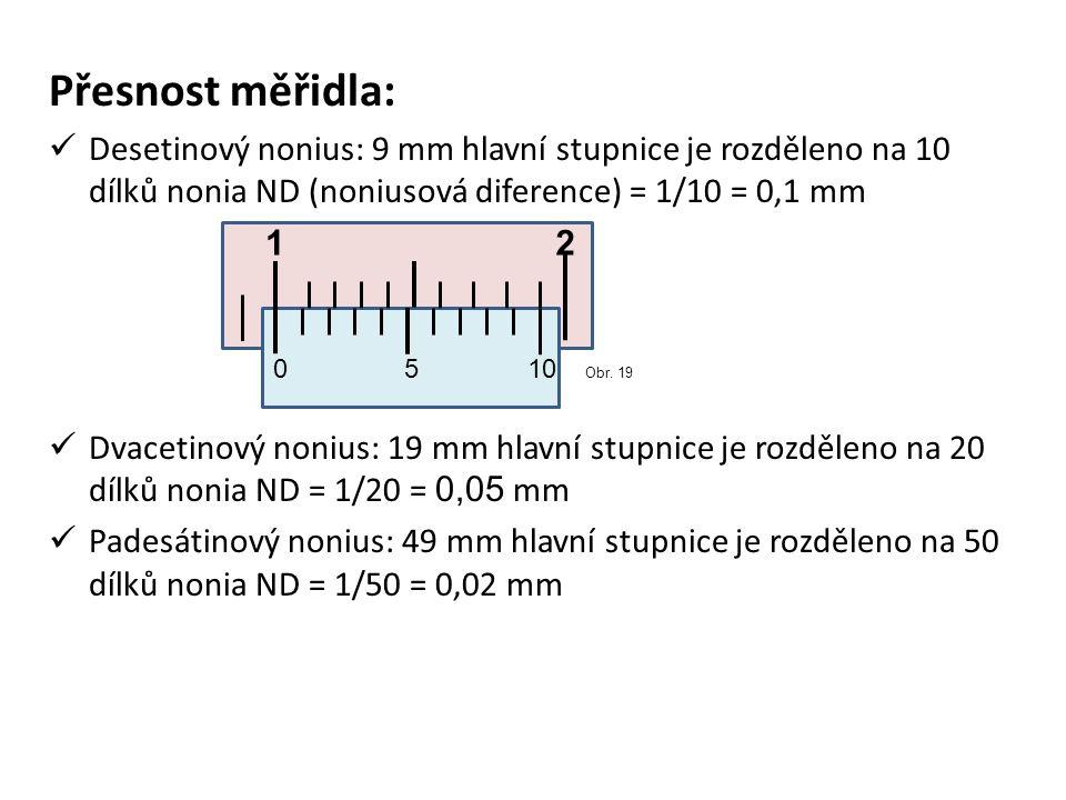 Přesnost měřidla: Desetinový nonius: 9 mm hlavní stupnice je rozděleno na 10 dílků nonia ND (noniusová diference) = 1/10 = 0,1 mm.