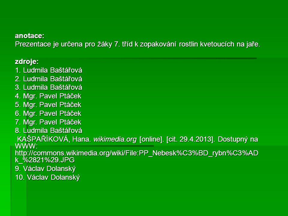 anotace: Prezentace je určena pro žáky 7. tříd k zopakování rostlin kvetoucích na jaře. zdroje: 1. Ludmila Baštářová.