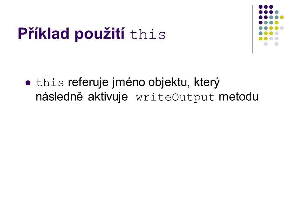 Příklad použití this this referuje jméno objektu, který následně aktivuje writeOutput metodu