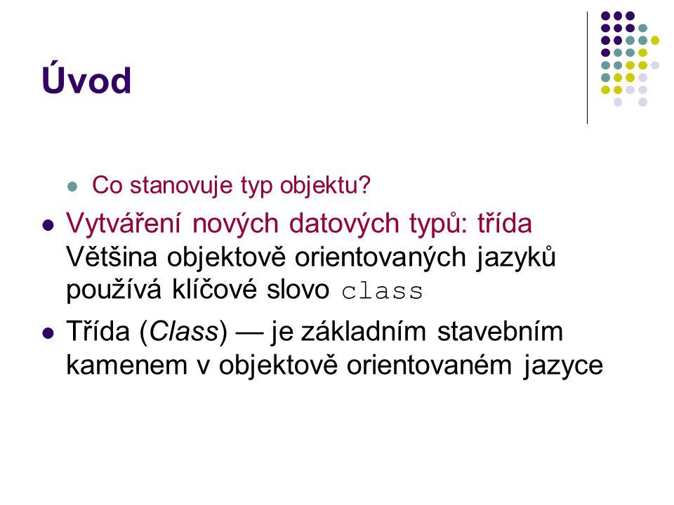 Úvod Co stanovuje typ objektu Vytváření nových datových typů: třída Většina objektově orientovaných jazyků používá klíčové slovo class.