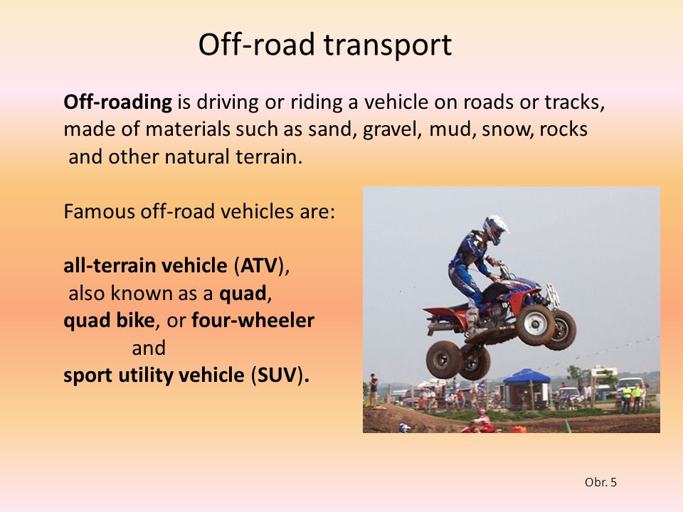 Off-road transport Off-roading is driving or riding a vehicle on roads or tracks, made of materials such as sand, gravel, mud, snow, rocks.