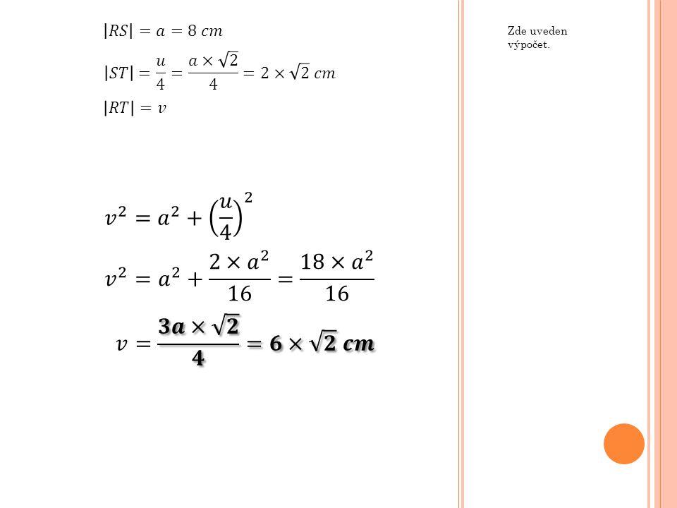 𝑅𝑆 =𝑎=8 𝑐𝑚 Zde uveden výpočet. 𝑆𝑇 = 𝑢 4 = 𝑎× 2 4 =2× 2 𝑐𝑚. 𝑅𝑇 =𝑣. 𝑣 2 = 𝑎 2 + 𝑢 4 2. 𝑣 2 = 𝑎 2 + 2× 𝑎 2 16 = 18× 𝑎 2 16.