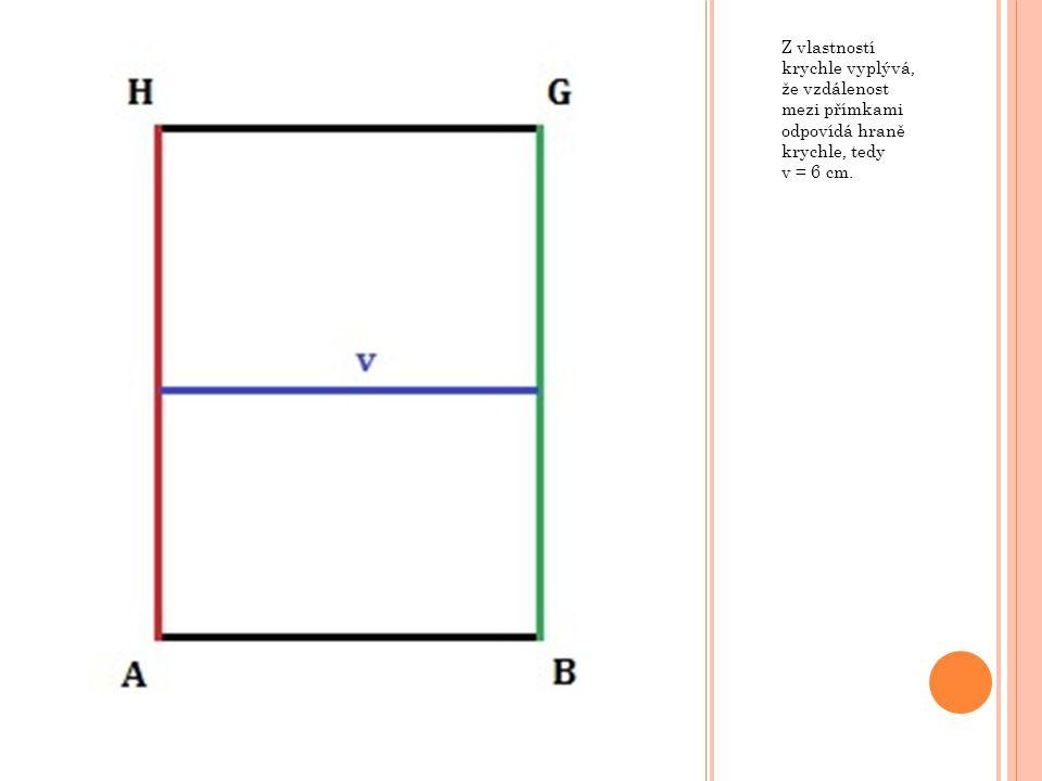 Z vlastností krychle vyplývá, že vzdálenost mezi přímkami odpovídá hraně krychle, tedy v = 6 cm.