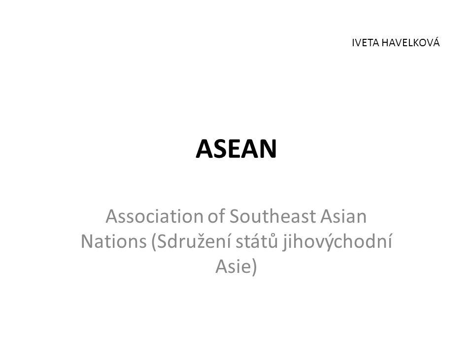 IVETA HAVELKOVÁ ASEAN Association of Southeast Asian Nations (Sdružení států jihovýchodní Asie)