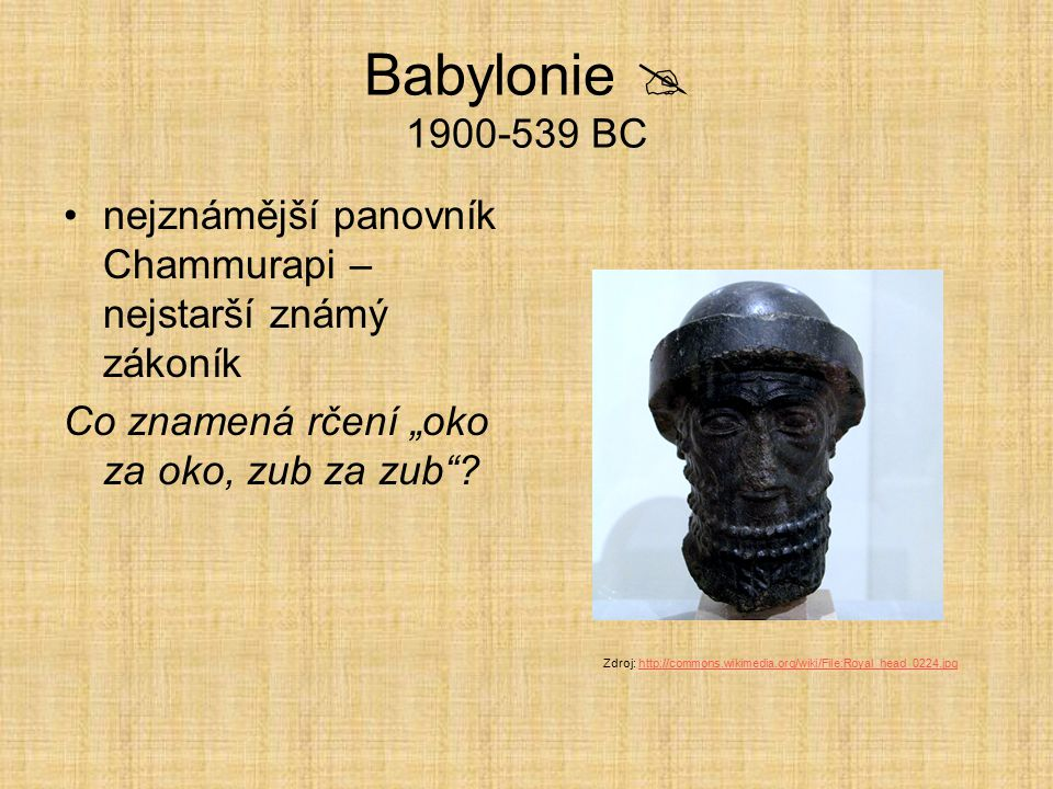 """Babylonie  1900-539 BC nejznámější panovník Chammurapi – nejstarší známý zákoník. Co znamená rčení """"oko za oko, zub za zub"""