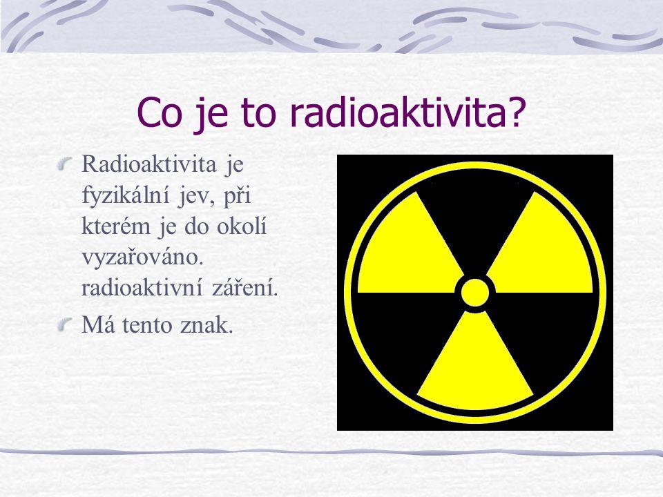 Co je to radioaktivita Radioaktivita je fyzikální jev, při kterém je do okolí vyzařováno. radioaktivní záření.