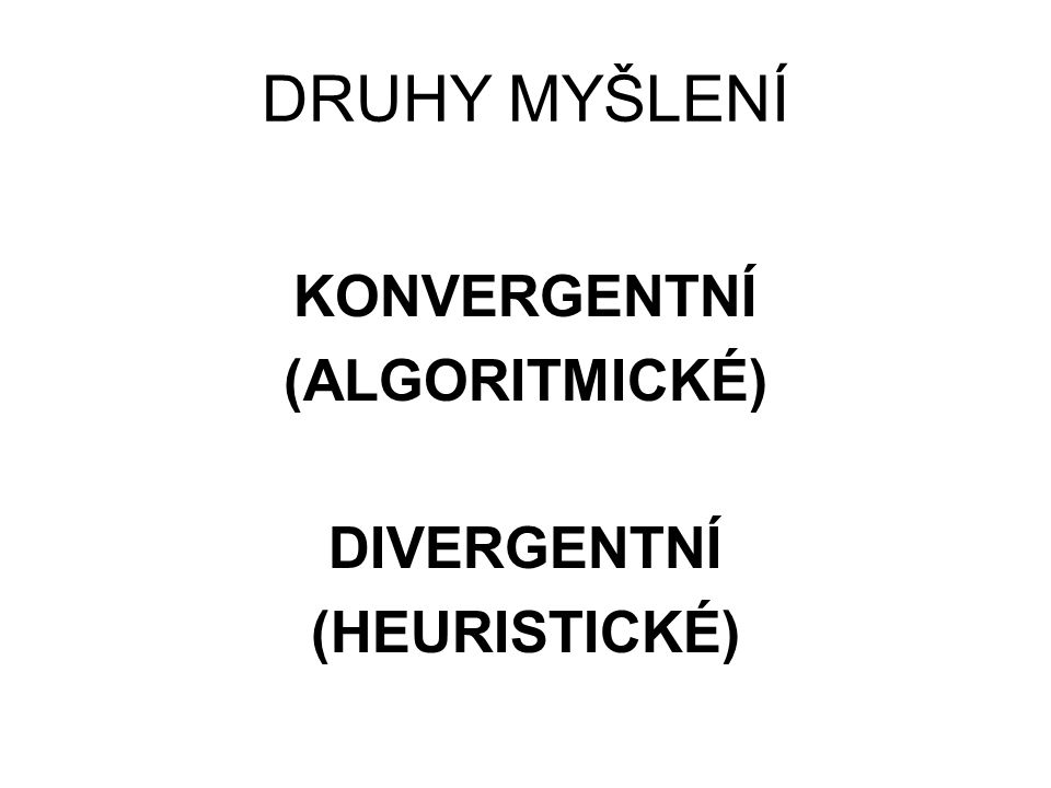 DRUHY MYŠLENÍ KONVERGENTNÍ (ALGORITMICKÉ) DIVERGENTNÍ (HEURISTICKÉ)