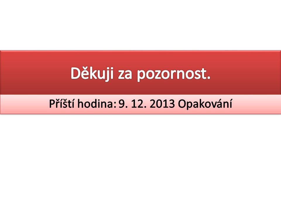 Příští hodina: 9. 12. 2013 Opakování
