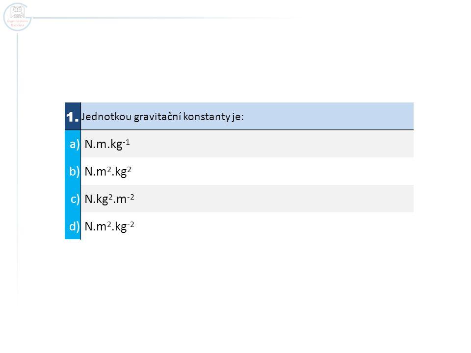 1. a) N.m.kg-1 b) N.m2.kg2 c) N.kg2.m-2 d) N.m2.kg-2