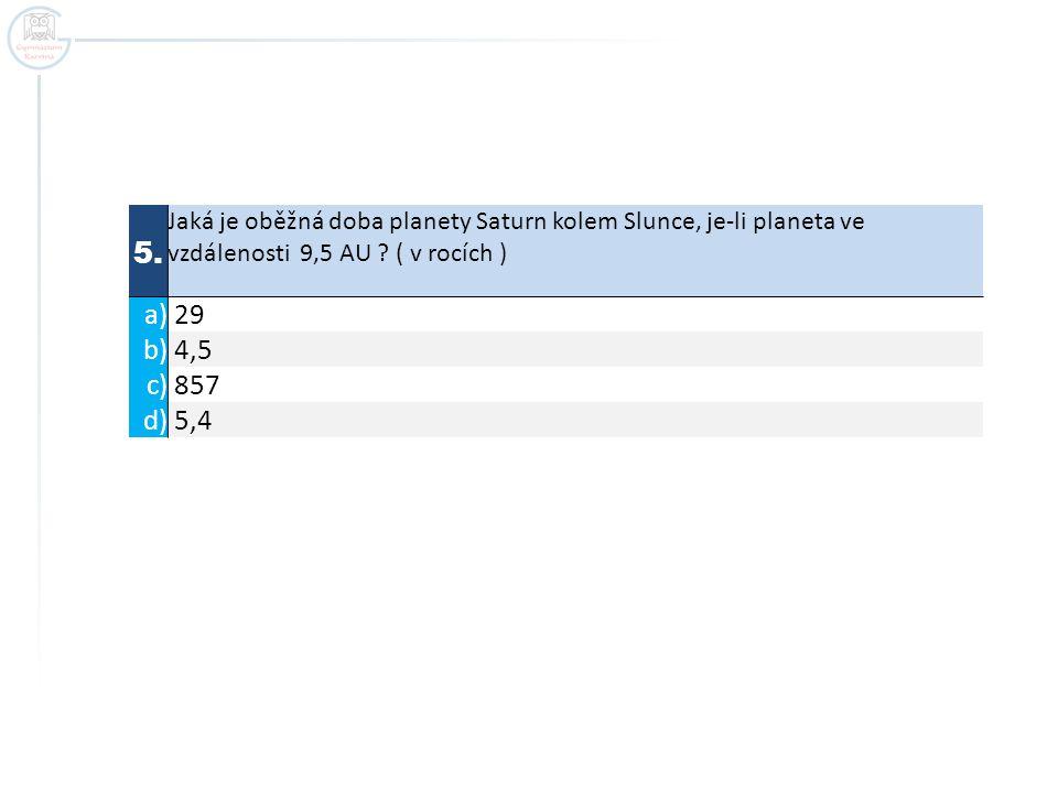 5. Jaká je oběžná doba planety Saturn kolem Slunce, je-li planeta ve vzdálenosti 9,5 AU ( v rocích )