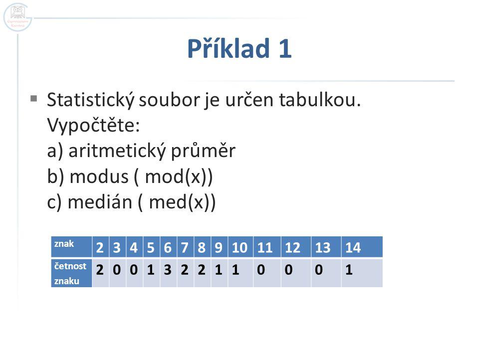 Příklad 1 Statistický soubor je určen tabulkou. Vypočtěte: a) aritmetický průměr b) modus ( mod(x)) c) medián ( med(x))