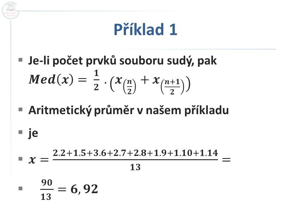 Příklad 1 Je-li počet prvků souboru sudý, pak 𝑴𝒆𝒅 𝒙 = 𝟏 𝟐 . 𝒙 𝒏 𝟐 + 𝒙 𝒏+𝟏 𝟐. Aritmetický průměr v našem příkladu.