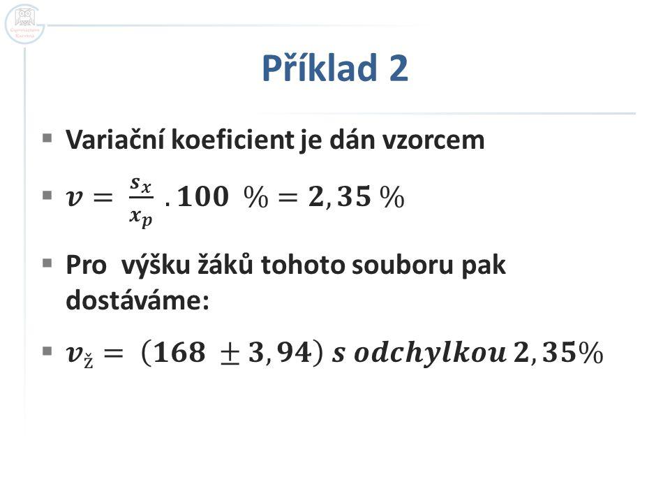 Příklad 2 Variační koeficient je dán vzorcem 𝒗= 𝒔 𝒙 𝒙 𝒑 . 𝟏𝟎𝟎 %=𝟐,𝟑𝟓 %