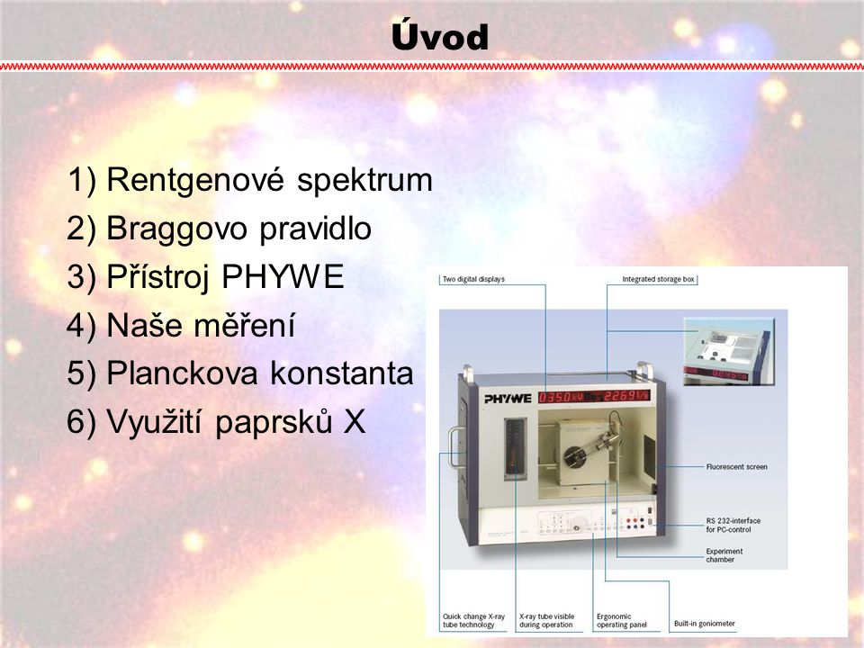Úvod 1) Rentgenové spektrum 2) Braggovo pravidlo 3) Přístroj PHYWE